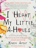I Heart My Little A-Holes: A Bunch Of Holy-Crap Moments No One Ever Told You About Parenting