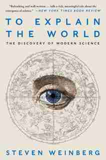 To Explain the World: The Discovery of Modern Science by Steven Weinberg