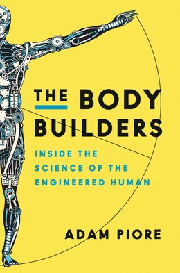Book The Body Builders: Inside The Science Of The Engineered Human by Adam Piore
