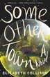 Some Other Town: A Novel by Elizabeth Collison