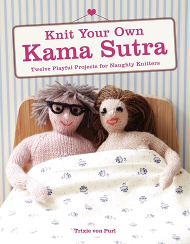 Knit Your Own Kama Sutra: Twelve Playful Projects For Naughty Knitters by Trixie Von Purl