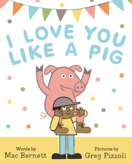 Book I Love You Like A Pig by Mac Barnett