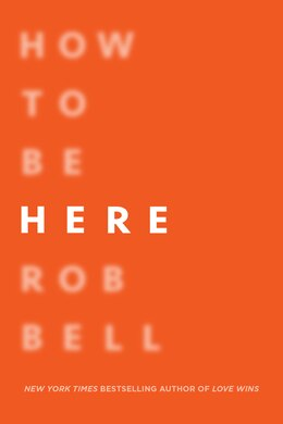 Book How To Be Here: A Guide To Creating A Life Worth Living by Rob Bell