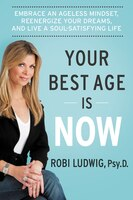 Your Best Age Is Now: Embrace an Ageless Mindset, Reenergize Your Dreams, and Live a Soul…