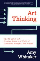 Book Art Thinking: How to Carve Out Creative Space in a World of Schedules, Budgets, and Bosses by Amy Whitaker