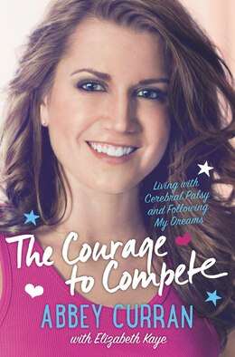 Book The Courage To Compete: Living With Cerebral Palsy And Following My Dreams by Abbey Curran