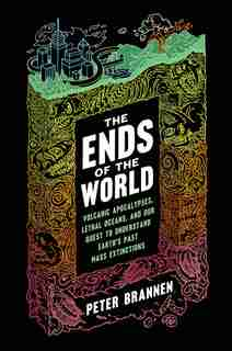 The Ends Of The World: Volcanic Apocalypses, Lethal Oceans, And Our Quest To Understand Earth's Past Mass Extinctions by Peter Brannen