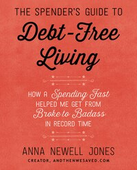 The Spender's Guide to Debt-Free Living: How a Spending Fast Helped Me Get from Broke to Badass in…
