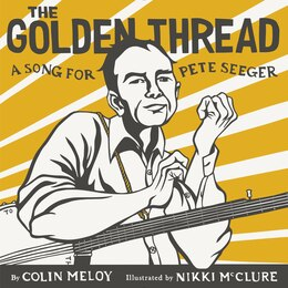 Book The Golden Thread: A Song For Pete Seeger by Colin Meloy