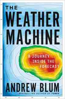 The Weather Machine: A Journey Inside The Forecast by Andrew Blum