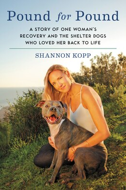 Book Pound For Pound: A Story Of One Woman's Recovery And The Shelter Dogs Who Loved Her Back To Life by Shannon Kopp