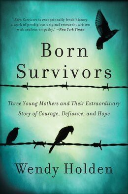 Book Born Survivors: Three Young Mothers and Their Extraordinary Story of Courage, Defiance, and Hope by Wendy Holden