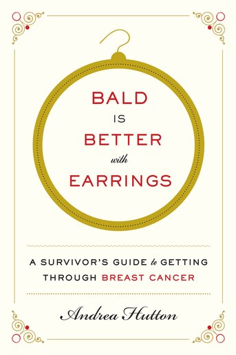 Bald Is Better With Earrings: A Survivor's Guide To Getting Through Breast Cancer by Andrea Hutton