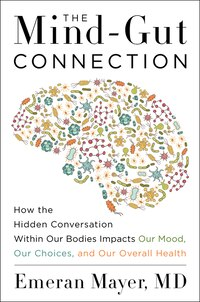 The Mind-gut Connection: How the Hidden Conversation Within Our Bodies Impacts Our Mood, Our…
