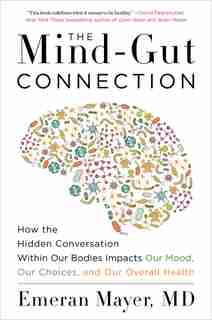 The Mind-gut Connection: How The Hidden Conversation Within Our Bodies Impacts Our Mood, Our Choices, And Our Overall Health by Emeran Mayer