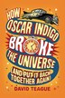 How Oscar Indigo Broke The Universe (and Put It Back Together Again) by David Teague