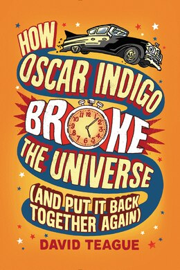 Book How Oscar Indigo Broke The Universe (and Put It Back Together Again) by David Teague