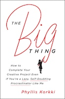 Book The Big Thing: How to Complete Your Creative Project Even if You're a Lazy, Self-Doubting… by Phyllis Korkki