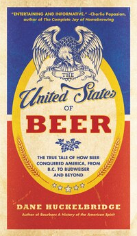 The United States Of Beer: The True Tale Of How Beer Conquered America, From B.c. To Budweiser And…