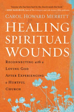 Book Healing Spiritual Wounds: Reconnecting With A Loving God After Experiencing A Hurtful Church by Carol Howard Merritt