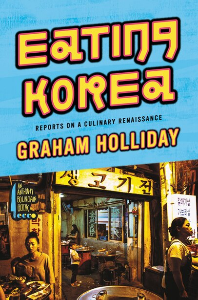 Eating Korea: Reports On A Culinary Renaissance by Graham Holliday