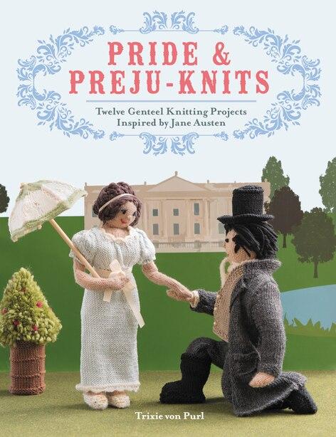Pride & Preju-knits: Twelve Genteel Knitting Projects Inspired by Jane Austen by Trixie Von Purl