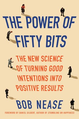 Book The Power Of Fifty Bits: The New Science Of Turning Good Intentions Into Positive Results by Bob Nease