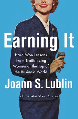 Book Earning It: Hard-Won Lessons from Trailblazing Women at the Top of the Business World by Joann S. Lublin