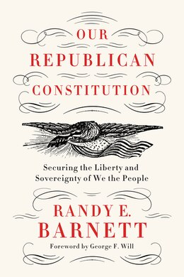 Book Our Republican Constitution: Securing the Liberty and Sovereignty of We the People by Randy E. Barnett