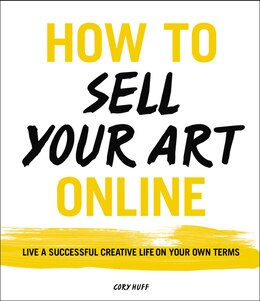 Book How to Sell Your Art Online: Live a Successful Creative Life on Your Own Terms by Cory Huff