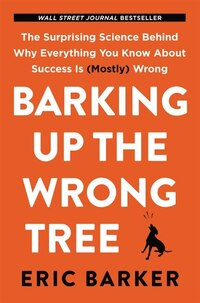 Barking Up The Wrong Tree: The Surprising Science Behind Why Everything You Know About Success Is…