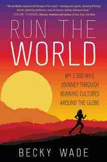 Run the World: My 3,500-Mile Journey through Running Cultures around the Globe by Becky Wade