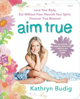 Book Aim True: Love Your Body, Eat Without Fear, Nourish Your Spirit, Discover True Balance! by Kathryn Budig