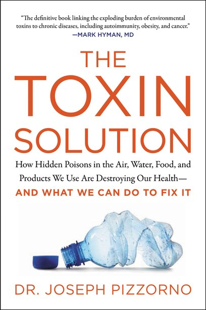 The Toxin Solution: How Hidden Poisons In The Air, Water, Food, And Products We Use Are Destroying Our Health--and What by Joseph Pizzorno
