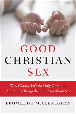 Book Good Christian Sex: Why Chastity Isn't the Only Option-And Other Things the Bible Says About Sex by Bromleigh Mccleneghan