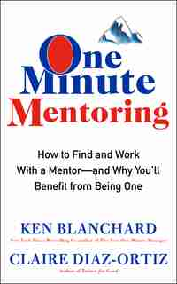 One Minute Mentoring: How To Find And Work With A Mentor--and Why You'll Benefit From Being One by Ken Blanchard