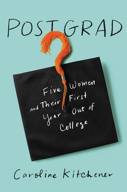 Book Post Grad: Five Women And Their First Year Out Of College by Caroline Kitchener