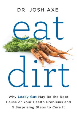 Book Eat Dirt: Why Leaky Gut May Be the Root Cause of Your Health Problems and 5 Surprising Steps to… by Josh Axe