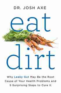 Eat Dirt: Why Leaky Gut May Be the Root Cause of Your Health Problems and 5 Surprising Steps to Cure It by Josh Axe