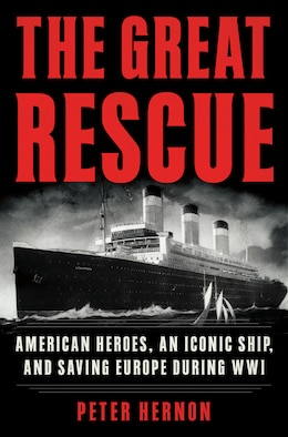 Book The Great Rescue: American Heroes, An Iconic Ship, And Saving Europe During Wwi by Peter Hernon