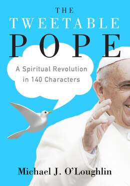 Book The Tweetable Pope: A Spiritual Revolution In 140 Characters by Michael J. O'Loughlin