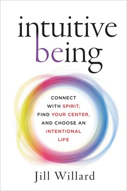 Book Intuitive Being: Connect with Spirit, Find Your Center, and Choose an Intentional Life by Jill Willard