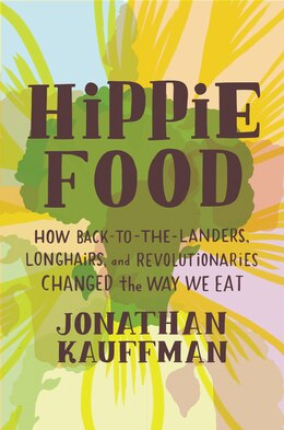 Book Hippie Food: How Back-to-the-landers, Longhairs, And Revolutionaries Changed The Way We Eat by Jonathan Kauffman