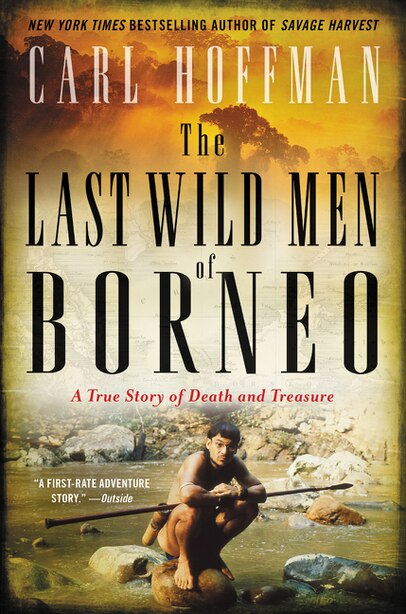 The Last Wild Men Of Borneo: A True Story Of Death And Treasure by Carl Hoffman