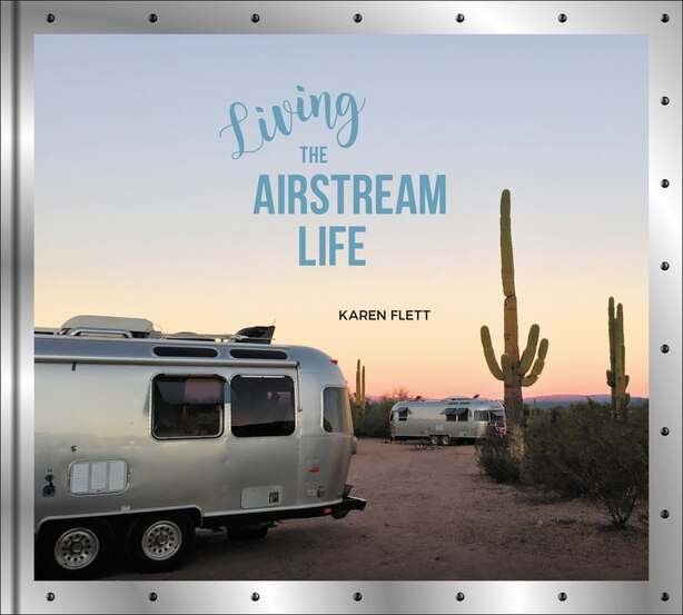 Living the Airstream Life by Karen Flett