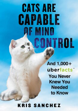 Book Cats Are Capable of Mind Control: And 1,000+ UberFacts You Never Knew You Needed to Know by Kris Sanchez