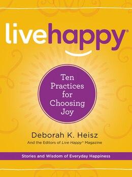 Book Live Happy: Ten Practices for Choosing Joy by Deborah K. Heisz