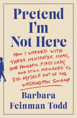 Book Pretend I'm Not Here: How I Worked with Three Newspaper Icons, One Powerful First Lady, and Still… by Barbara Feinman Todd