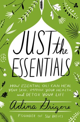 Book Just The Essentials: How Essential Oils Can Heal Your Skin, Improve Your Health, And Detox Your Life by Adina Grigore