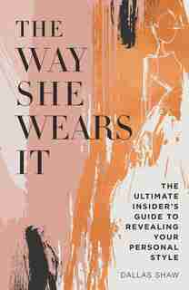 The Way She Wears It: The Ultimate Insider's Guide To Revealing Your Personal Style by Dallas Shaw